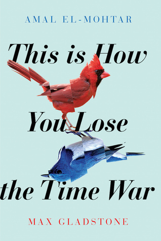 This Is How You Lose the Time War, de Amal El-Mohtar y Max Gladstone